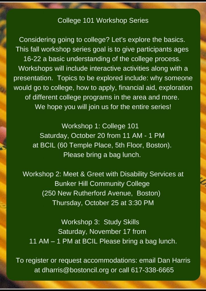 College 101 Workshop Series Considering going to college? Let's explore the basics. This fall workshop series goal is to give participants ages 16-22 a basic understanding of the college process. Workshops will include interactive activities along with a presentation. Topics to be explored include: why someone would go to college, how to apply, financial aid, exploration of different college programs in the area and more. We hope you will join us for the entire series! Workshop 1: College 101 Saturday, October 20 from 11 AM - 1 PM at BCIL (60 Temple Place, 5th Floor, Boston). Please bring a bag lunch. Workshop 2: Meet & Greet with Disability Services at Bunker Hill Community College (250 New Rutherford Avenue, Boston) Thursday, October 25 at 3:30 PM Workshop 3: Study Skills Saturday, November 17 from 11 AM – 1 PM at BCIL. Please bring a bag lunch. To register or request accommodations: email Dan Harris at dharris@bostoncil.org or call 617-338-6665