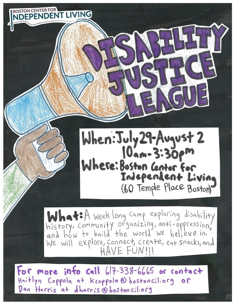 Disability Justice League  When: July 29 – August 2   10am – 330 pm  Where: Boston Center for Independent Living – 60 Temple Place, 5th Floor, Boston  What: A week long camp exploring disability history, community organizing, anti-oppression and how to build the world we believe in.  We will explore, connect, create, eat snacks, and HAVE FUN!!!  For more information call 617-338-6665 or contact Kaitlyn Coppola at kcoppola@bostoncil.org or Dan Harris at dharris@bostoncil.org