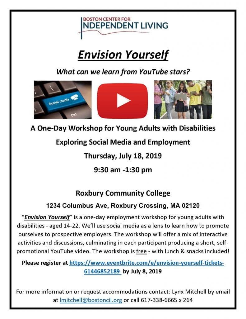 "Envision Yourself What can we learn from YouTube stars?               A One-Day Workshop for Young Adults with Disabilities Exploring Social Media and Employment Thursday, July 18, 2019 9:30 am -1:30 pm  Roxbury Community College 1234 Columbus Ave, Roxbury Crossing, MA 02120 ""Envision Yourself"" is a one-day employment workshop for young adults with disabilities - aged 14-22. We'll use social media as a lens to learn how to promote ourselves to prospective employers. The workshop will offer a mix of interactive activities and discussions, culminating in each participant producing a short, self-promotional YouTube video. The workshop is free - with lunch & snacks included! Please register at https://www.eventbrite.com/e/envision-yourself-tickets-61446852189  by July 8, 2019  For more information or request accommodations contact: Lynx Mitchell by email at lmitchell@bostoncil.org or call 617-338-6665 x 264"