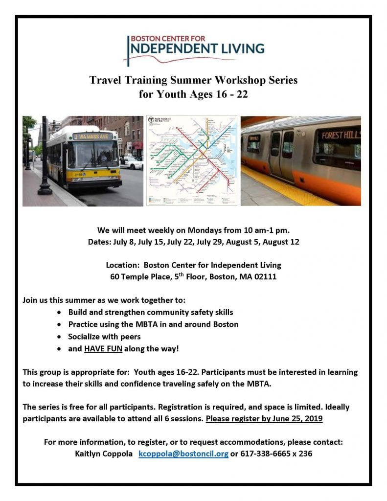 Travel Training Summer Workshop Series for Youth Ages 16 - 22 We will meet weekly on Mondays from 10 am-1 pm. Dates: July 8, July 15, July 22, July 29, August 5, August 12 Location: Boston Center for Independent Living 60 Temple Place, 5th Floor, Boston, MA 02111 Join us this summer as we work together to: • Build and strengthen community safety skills • Practice using the MBTA in and around Boston • Socialize with peers • and HAVE FUN along the way! This group is appropriate for: Youth ages 16-22. Participants must be interested in learning to increase their skills and confidence traveling safely on the MBTA. The series is free for all participants. Registration is required, and space is limited. Ideally participants are available to attend all 6 sessions. Please register by June 25, 2019 For more information, to register, or to request accommodations, please contact: Kaitlyn Coppola kcoppola@bostoncil.org or 617-338-6665 x 236