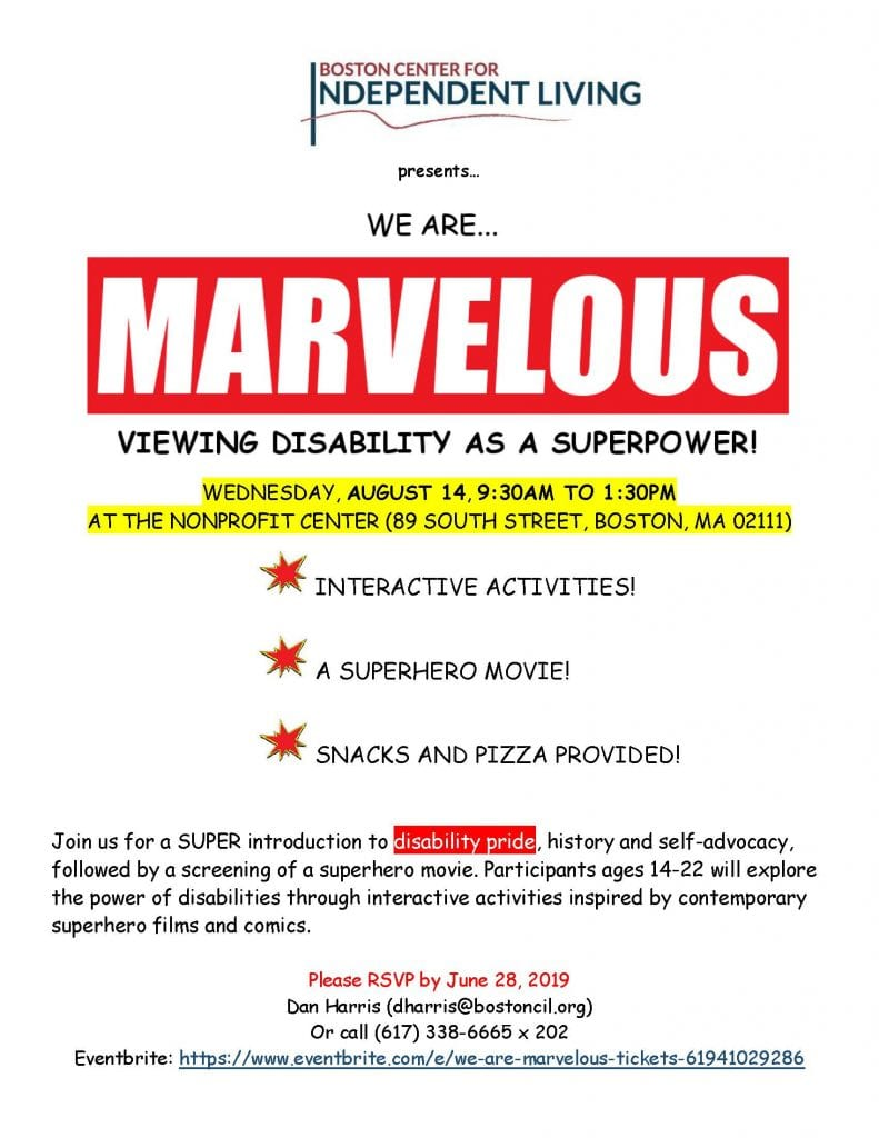 WE are marvelous - viewing disability as a superpower  WEDNESDAY, AUGUST 14, 9:30AM TO 1:30PM  AT THE NONPROFIT CENTER (89 SOUTH STREET, BOSTON, MA 02111)    INTERACTIVE ACTIVITIES!    A SUPERHERO MOVIE!    SNACKS AND PIZZA PROVIDED!     Join us for a SUPER introduction to disability pride, history and self-advocacy, followed by a screening of a superhero movie. Participants ages 14-22 will explore the power of disabilities through interactive activities inspired by contemporary superhero films and comics.   Please RSVP by June 28, 2019  Dan Harris (dharris@bostoncil.org) Or call (617) 338-6665 x 202 Eventbrite: https://www.eventbrite.com/e/we-are-marvelous-tickets-61941029286