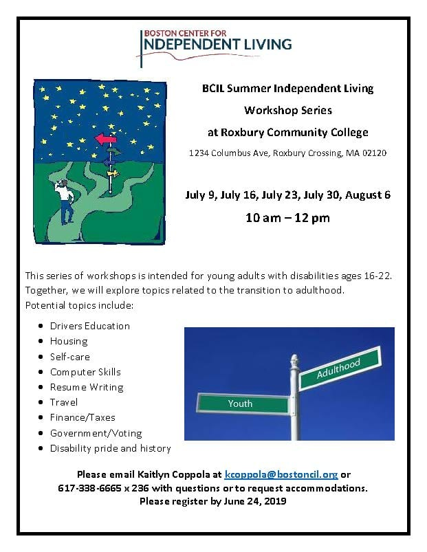 BCIL Summer Independent Living  Workshop Series at Roxbury Community College  1234 Columbus Ave, Roxbury Crossing, MA 02120  July 9, July 16, July 23, July 30, August 6 10 am – 12 pm     This series of workshops is intended for young adults with disabilities ages 16-22.  Together, we will explore topics related to the transition to adulthood.            Potential topics include: •	Drivers Education •	Housing •	Self-care •	Computer Skills •	Resume Writing  •	Travel •	Finance/Taxes •	Government/Voting •	Disability pride and history Please email Kaitlyn Coppola at kcoppola@bostoncil.org or 617-338-6665 x 236 with questions or to request accommodations. Please register by June 24, 2019