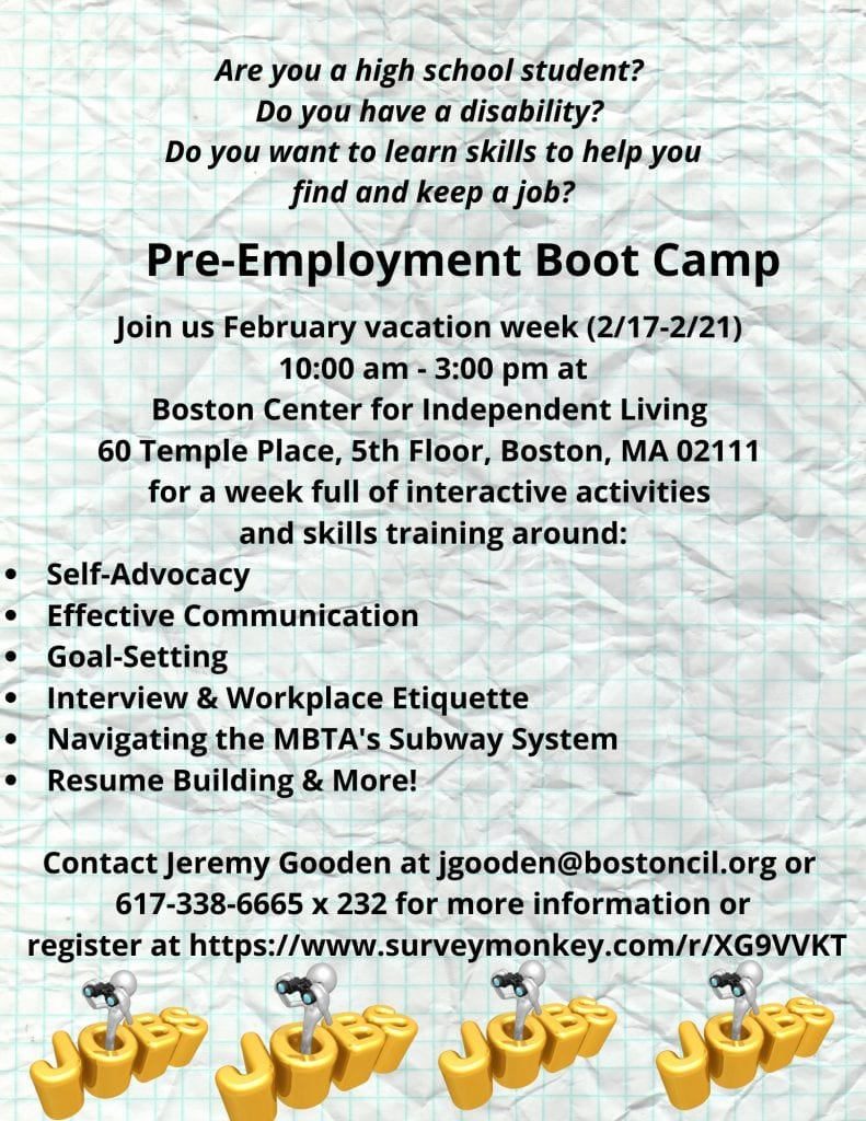 Are you a high school student?<br /> Do you have a disability?<br /> Do you want to learn skills to help you<br /> find and keep a job?<br /> Pre-Employment Boot Camp<br /> Join us February vacation week (2/17-2/21)<br /> 10:00 am - 3:00 pm at<br /> Boston Center for Independent Living<br /> 60 Temple Place, 5th Floor, Boston, MA 02111<br /> for a week full of interactive activities<br /> and skills training around:<br /> Self-Advocacy<br /> Effective Communication<br /> Goal-Setting<br /> Interview &amp; Workplace Etiquette<br /> Navigating the MBTA's Subway System<br /> Resume Building &amp; More!<br /> Contact Jeremy Gooden at jgooden@bostoncil.orgor<br /> 617-338-6665 x 232 for more information or<br /> register at https://www.surveymonkey.com/r/XG9VVKT