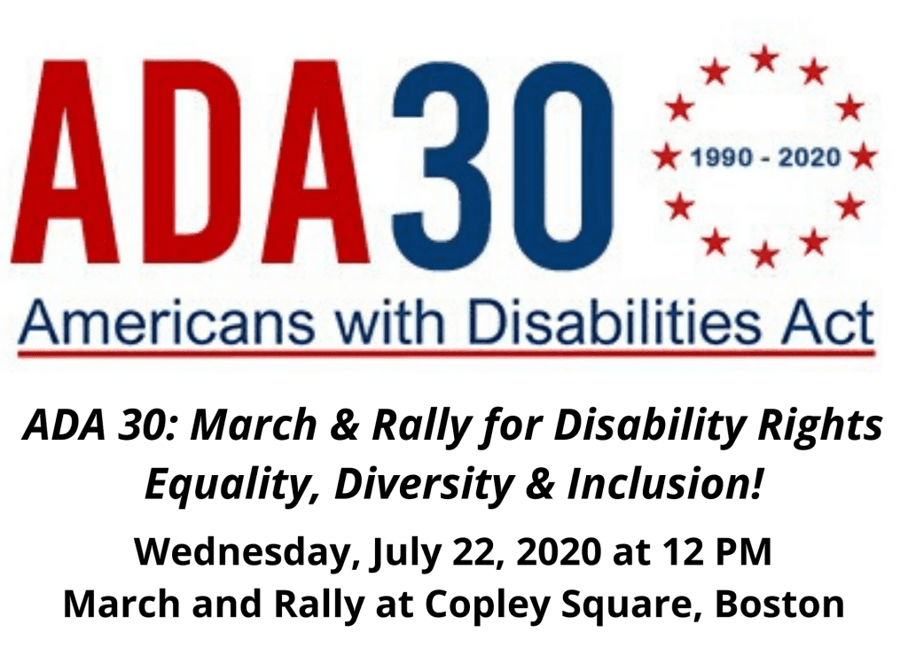 Join us for the ADA 30: March & Rally for Disability Rights - Equality, Diversity & Inclusion! on Wednesday, July 22, 2020. The march will start at 12 pm and we will march to Copley Square for a rally!